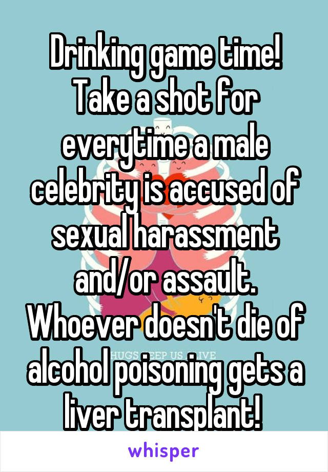 Drinking game time! Take a shot for everytime a male celebrity is accused of sexual harassment and/or assault. Whoever doesn't die of alcohol poisoning gets a liver transplant!