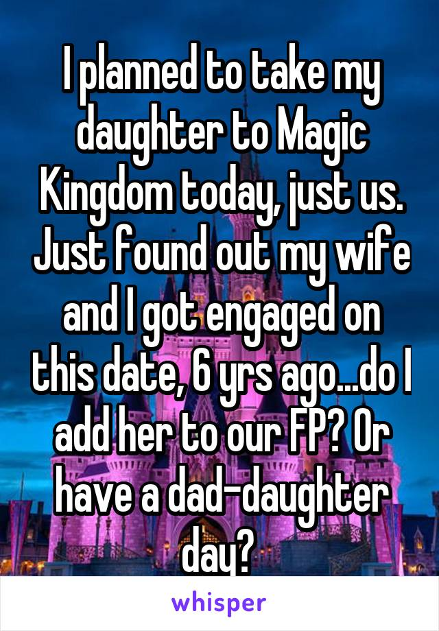 I planned to take my daughter to Magic Kingdom today, just us. Just found out my wife and I got engaged on this date, 6 yrs ago...do I add her to our FP? Or have a dad-daughter day?