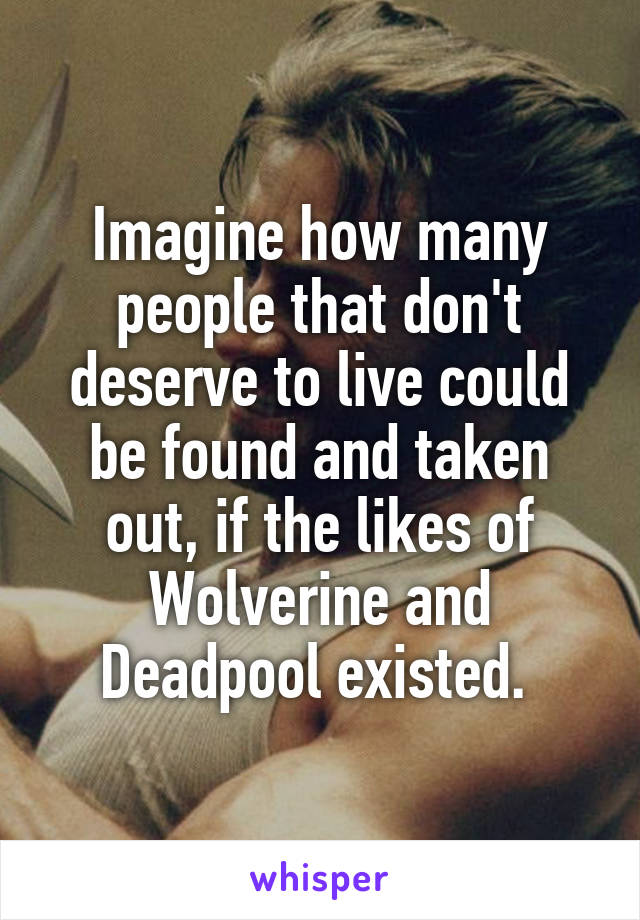 Imagine how many people that don't deserve to live could be found and taken out, if the likes of Wolverine and Deadpool existed.