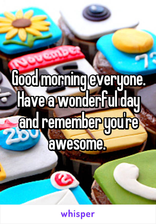 Good morning everyone. Have a wonderful day and remember you're awesome.