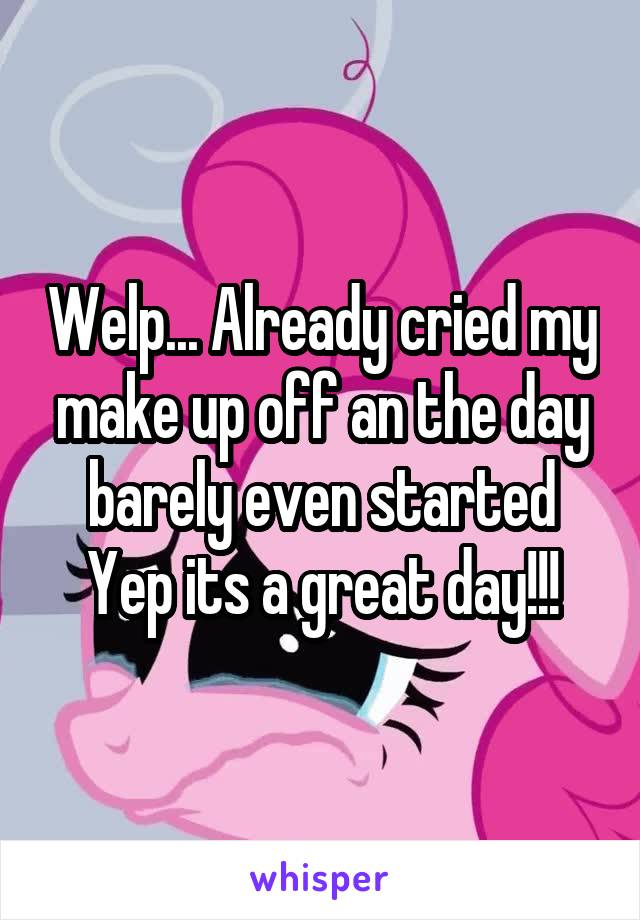Welp... Already cried my make up off an the day barely even started Yep its a great day!!!