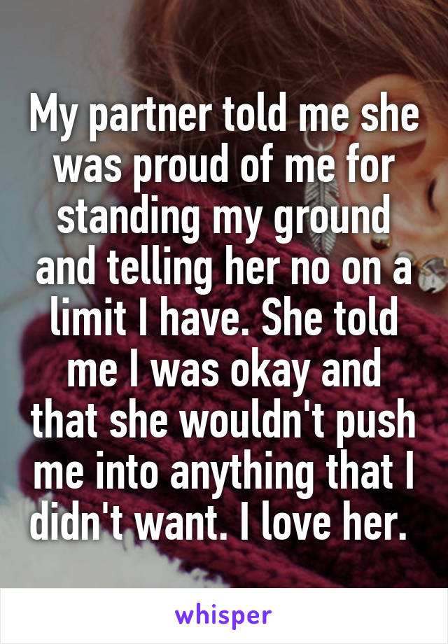 My partner told me she was proud of me for standing my ground and telling her no on a limit I have. She told me I was okay and that she wouldn't push me into anything that I didn't want. I love her.