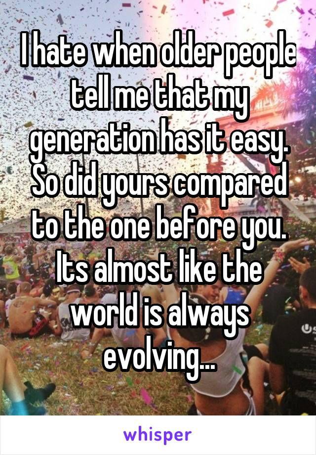 I hate when older people tell me that my generation has it easy. So did yours compared to the one before you. Its almost like the world is always evolving...
