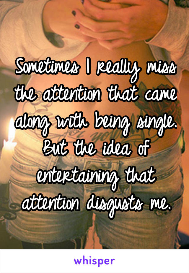 Sometimes I really miss the attention that came along with being single. But the idea of entertaining that attention disgusts me.