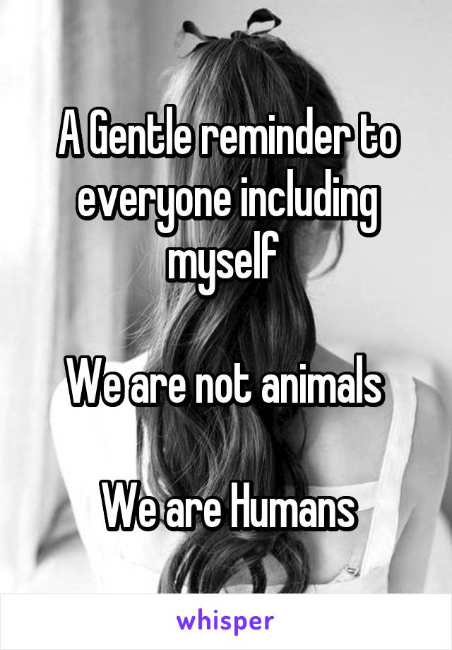 A Gentle reminder to everyone including myself   We are not animals   We are Humans