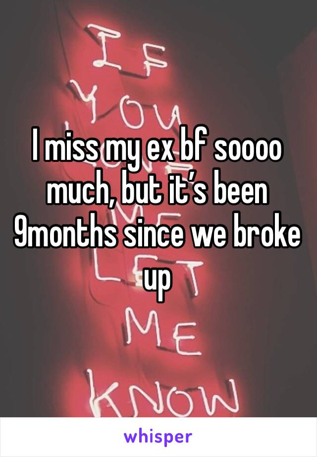 I miss my ex bf soooo much, but it's been 9months since we broke up