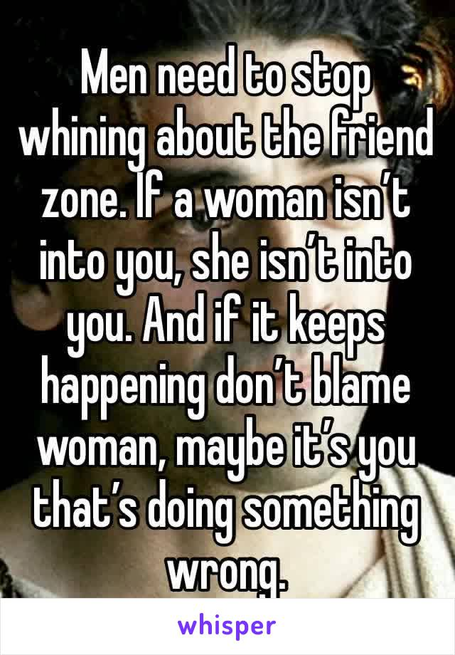 Men need to stop whining about the friend zone. If a woman isn't into you, she isn't into you. And if it keeps happening don't blame woman, maybe it's you that's doing something wrong.