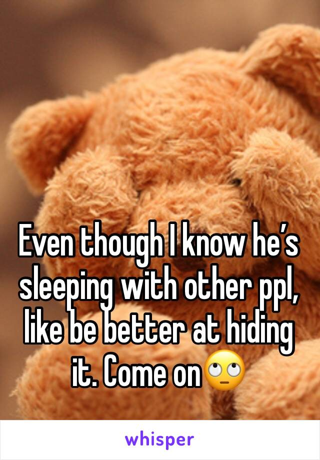 Even though I know he's sleeping with other ppl, like be better at hiding it. Come on🙄