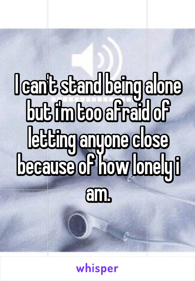 I can't stand being alone but i'm too afraid of letting anyone close because of how lonely i am.