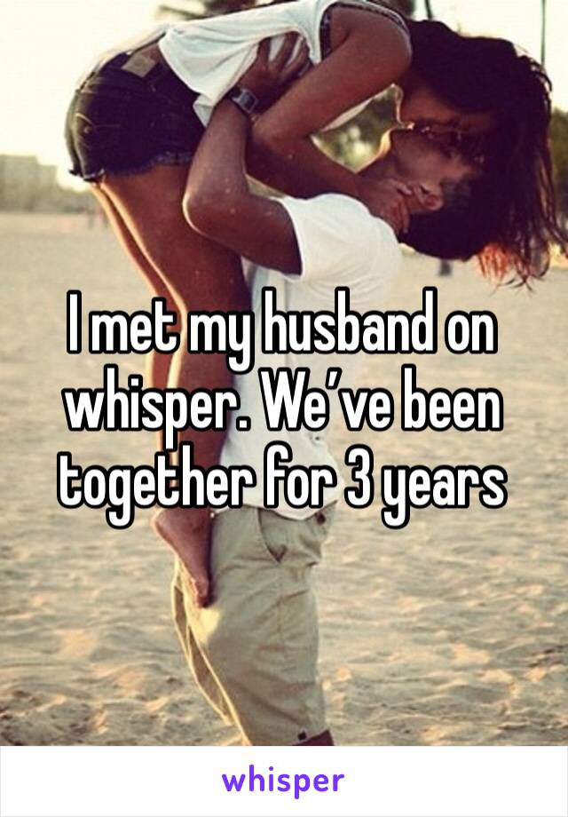 I met my husband on whisper. We've been together for 3 years
