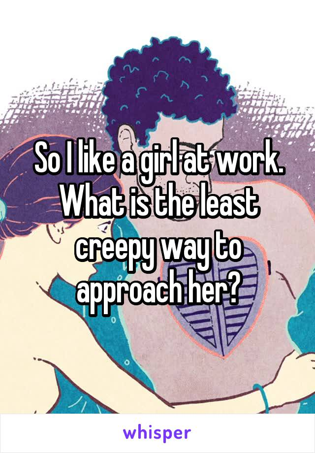 So I like a girl at work. What is the least creepy way to approach her?