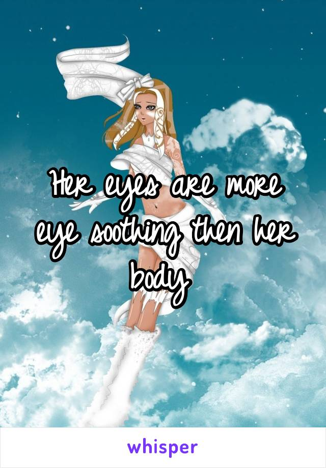 Her eyes are more eye soothing then her body