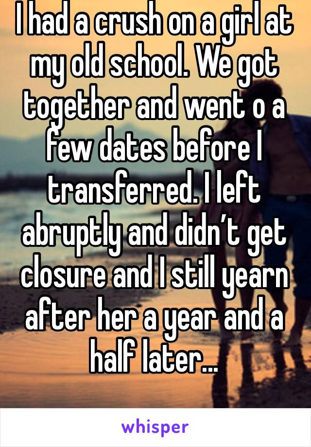 I had a crush on a girl at my old school. We got together and went o a few dates before I transferred. I left abruptly and didn't get closure and I still yearn after her a year and a half later...