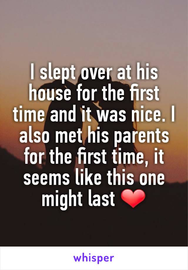 I slept over at his house for the first time and it was nice. I also met his parents for the first time, it seems like this one might last ❤