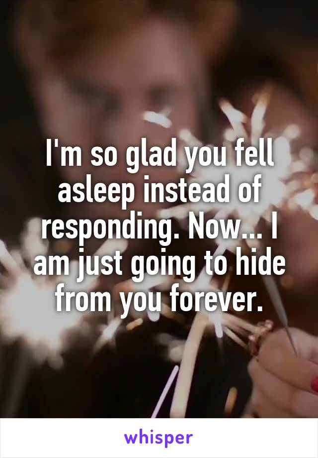 I'm so glad you fell asleep instead of responding. Now... I am just going to hide from you forever.