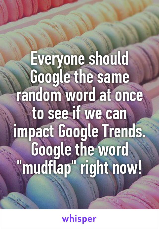 """Everyone should Google the same random word at once to see if we can impact Google Trends. Google the word """"mudflap"""" right now!"""