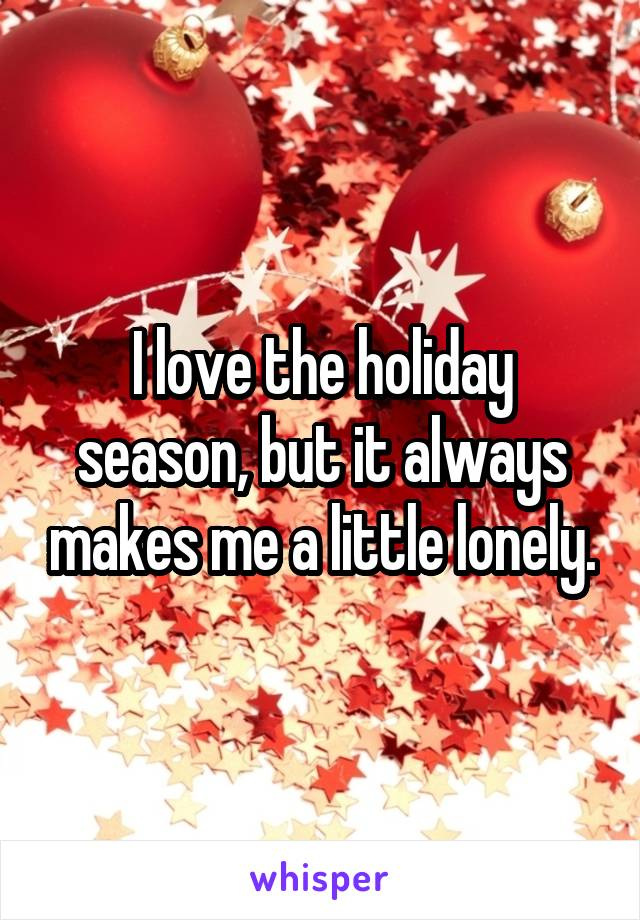 I love the holiday season, but it always makes me a little lonely.