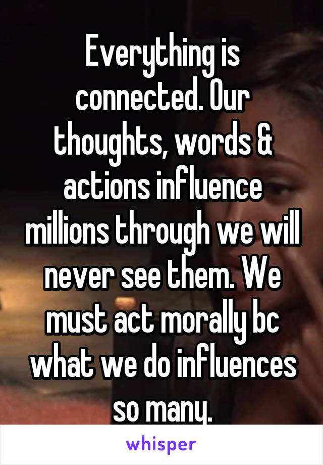 Everything is connected. Our thoughts, words & actions influence millions through we will never see them. We must act morally bc what we do influences so many.