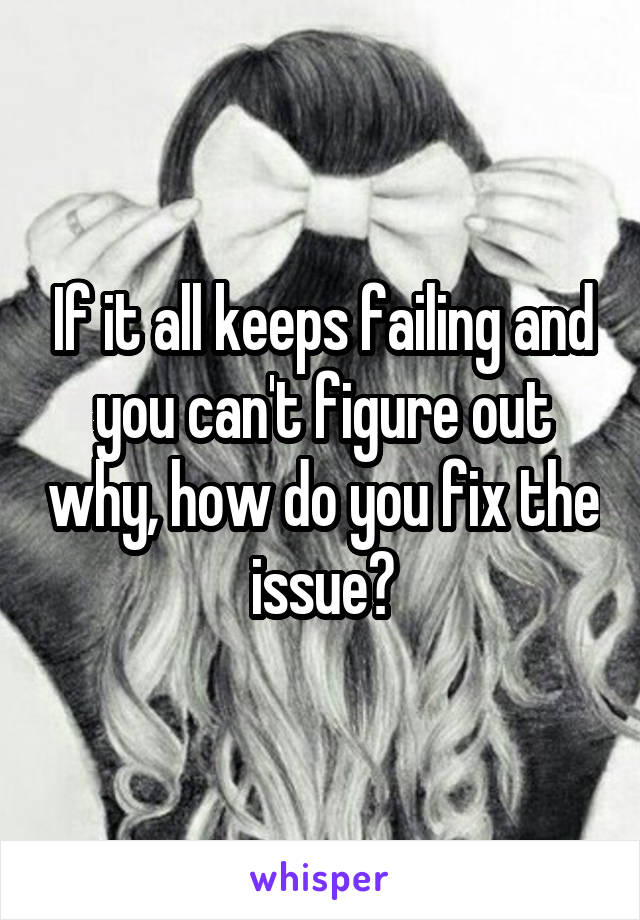 If it all keeps failing and you can't figure out why, how do you fix the issue?