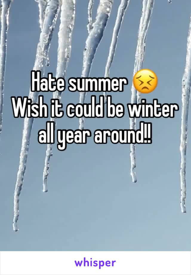 Hate summer 😣 Wish it could be winter all year around!!
