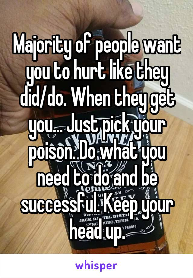 Majority of people want you to hurt like they did/do. When they get you... Just pick your poison. Do what you need to do and be successful. Keep your head up.