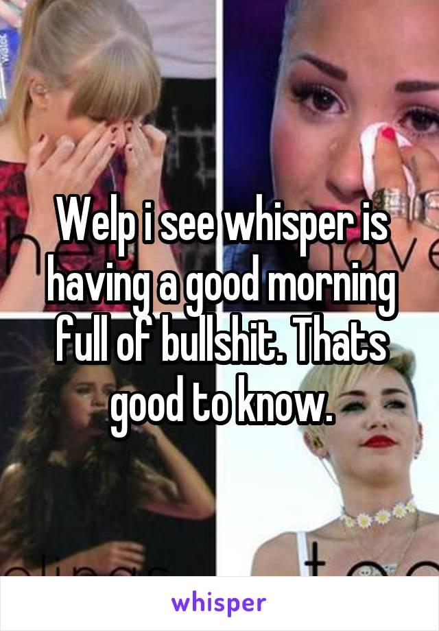 Welp i see whisper is having a good morning full of bullshit. Thats good to know.