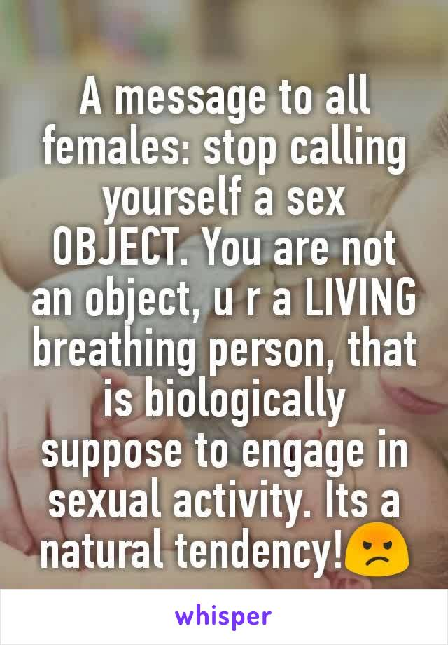 A message to all females: stop calling yourself a sex OBJECT. You are not an object, u r a LIVING breathing person, that is biologically suppose to engage in sexual activity. Its a natural tendency!😡