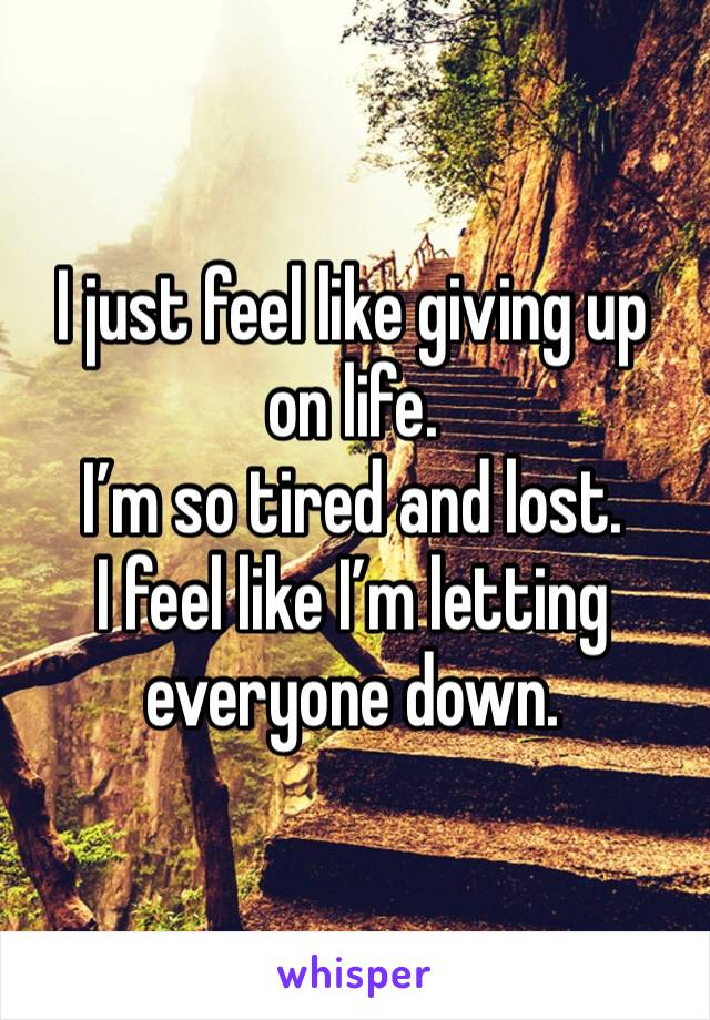 I just feel like giving up on life. I'm so tired and lost. I feel like I'm letting everyone down.