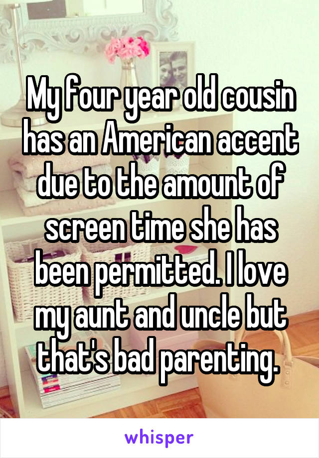 My four year old cousin has an American accent due to the amount of screen time she has been permitted. I love my aunt and uncle but that's bad parenting.