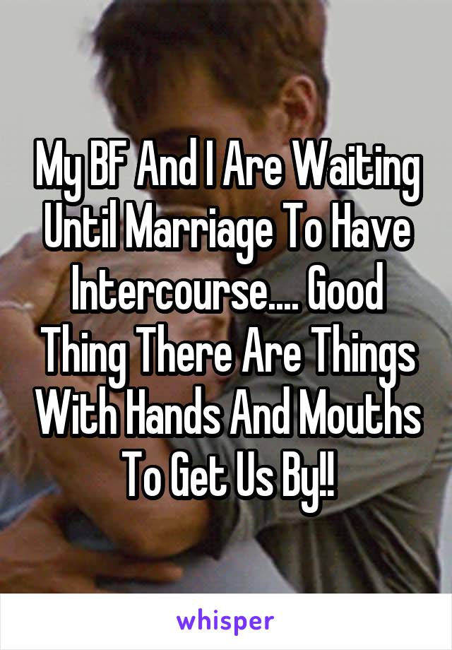 My BF And I Are Waiting Until Marriage To Have Intercourse.... Good Thing There Are Things With Hands And Mouths To Get Us By!!