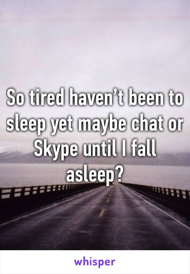 So tired haven't been to sleep yet maybe chat or Skype until I fall asleep?