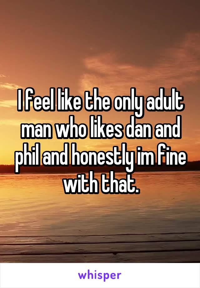 I feel like the only adult man who likes dan and phil and honestly im fine with that.