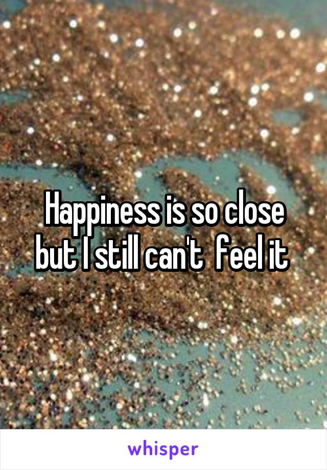 Happiness is so close but I still can't  feel it