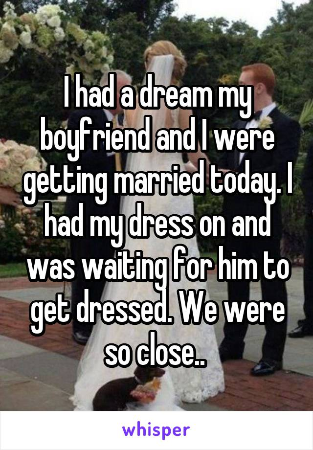 I had a dream my boyfriend and I were getting married today. I had my dress on and was waiting for him to get dressed. We were so close..