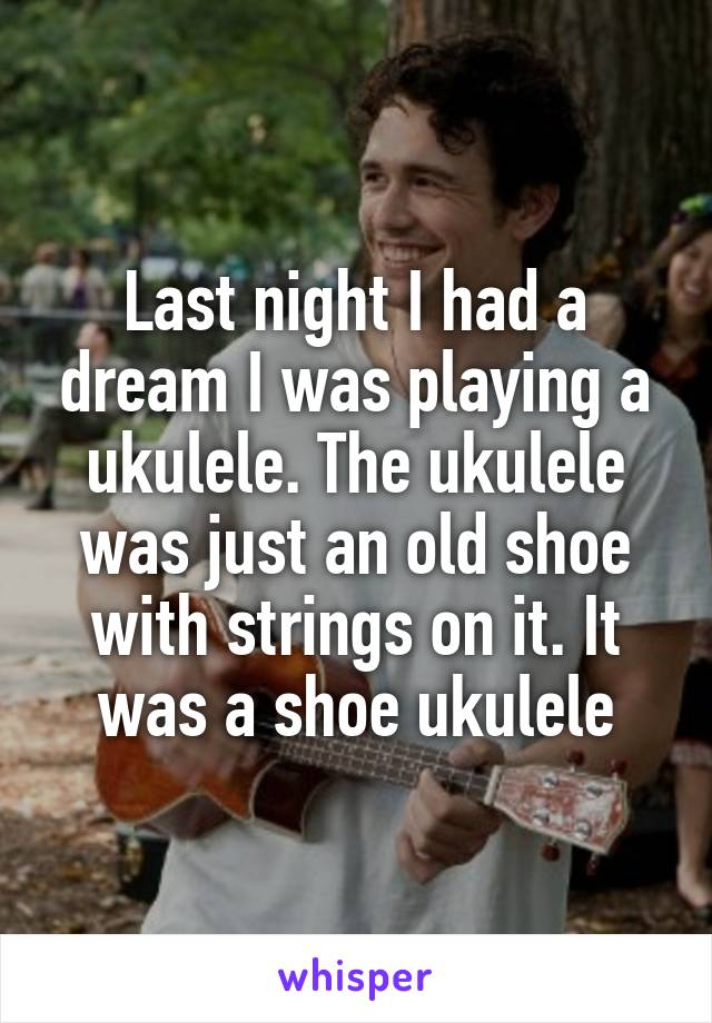 Last night I had a dream I was playing a ukulele. The ukulele was just an old shoe with strings on it. It was a shoe ukulele