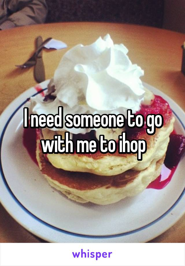 I need someone to go with me to ihop