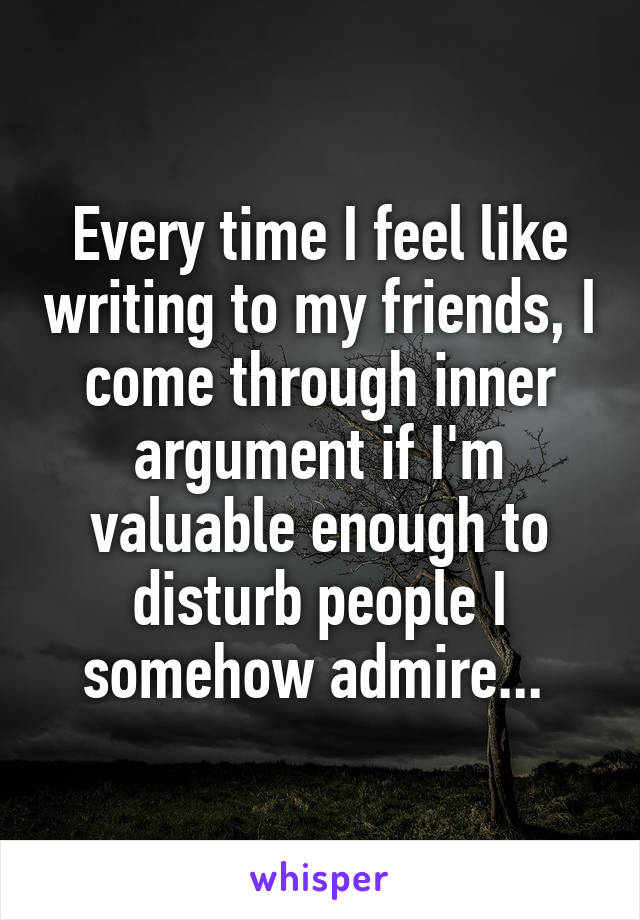 Every time I feel like writing to my friends, I come through inner argument if I'm valuable enough to disturb people I somehow admire...