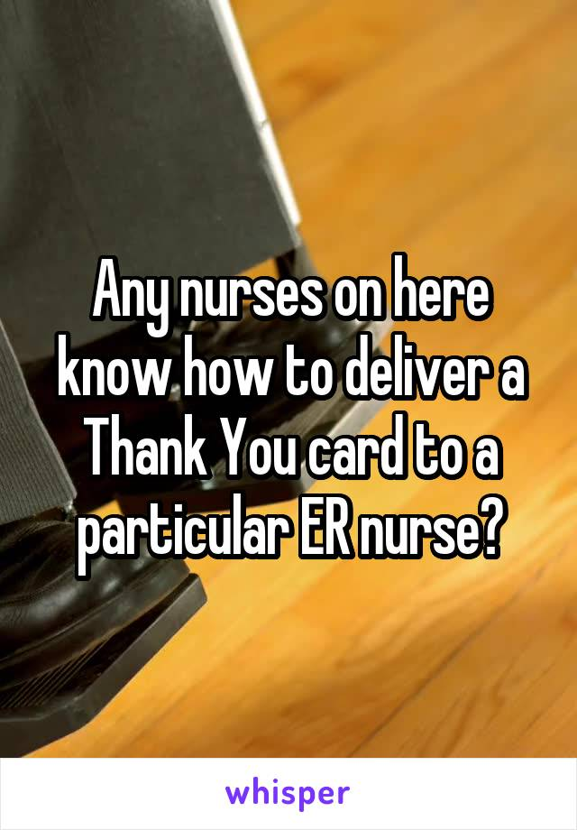 Any nurses on here know how to deliver a Thank You card to a particular ER nurse?
