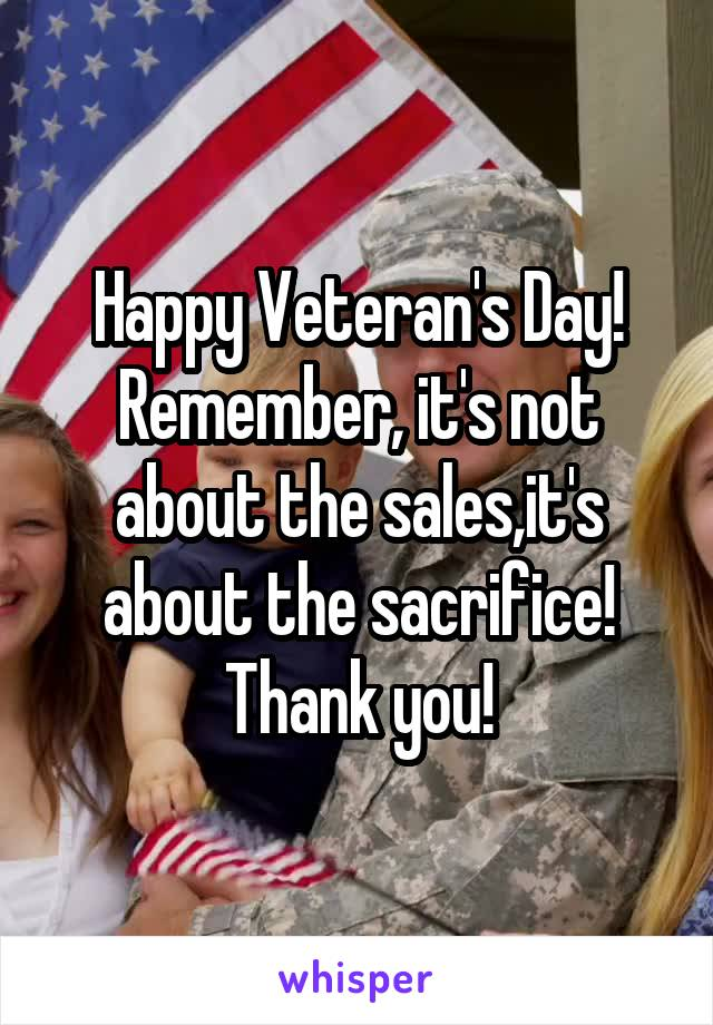 Happy Veteran's Day! Remember, it's not about the sales,it's about the sacrifice! Thank you!