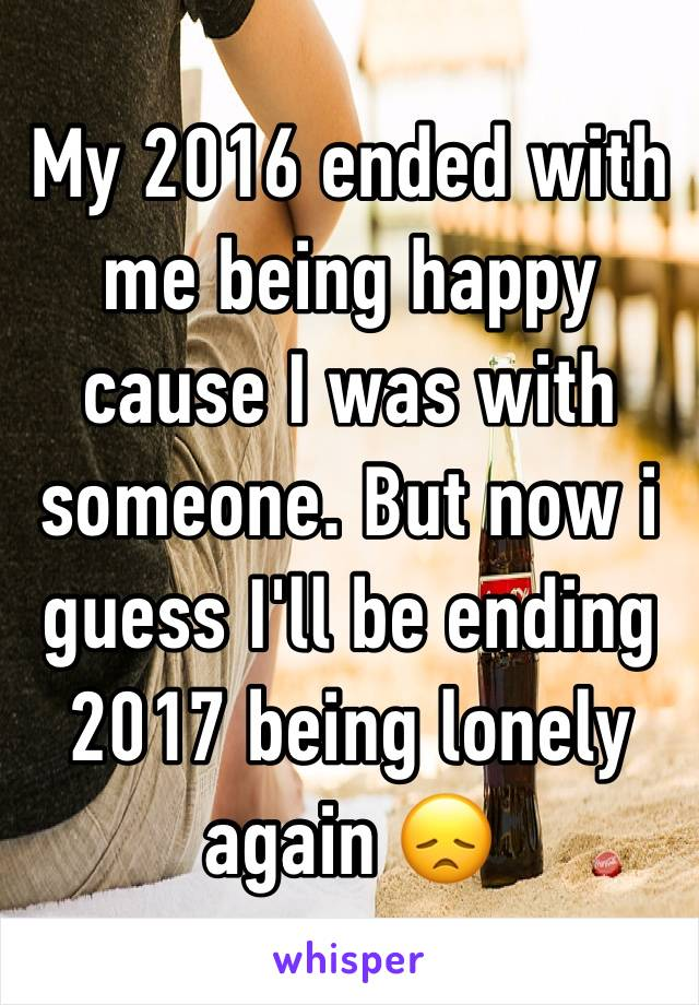 My 2016 ended with me being happy cause I was with someone. But now i guess I'll be ending 2017 being lonely again 😞