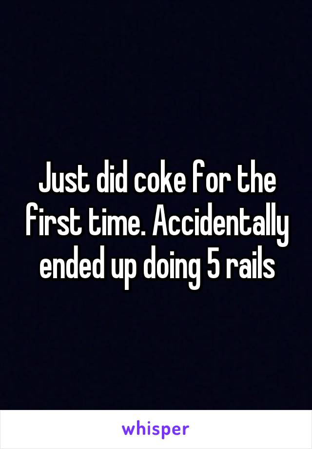 Just did coke for the first time. Accidentally ended up doing 5 rails