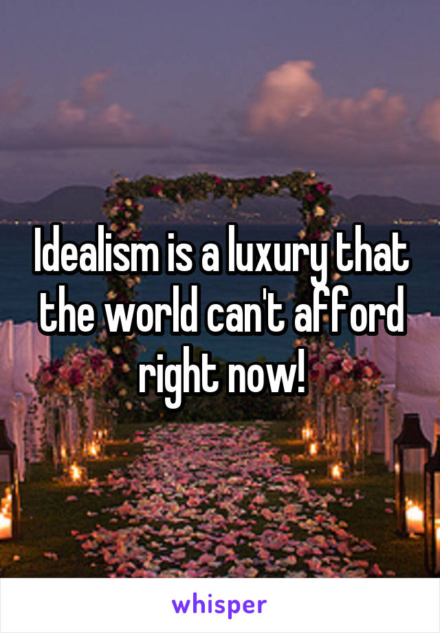 Idealism is a luxury that the world can't afford right now!