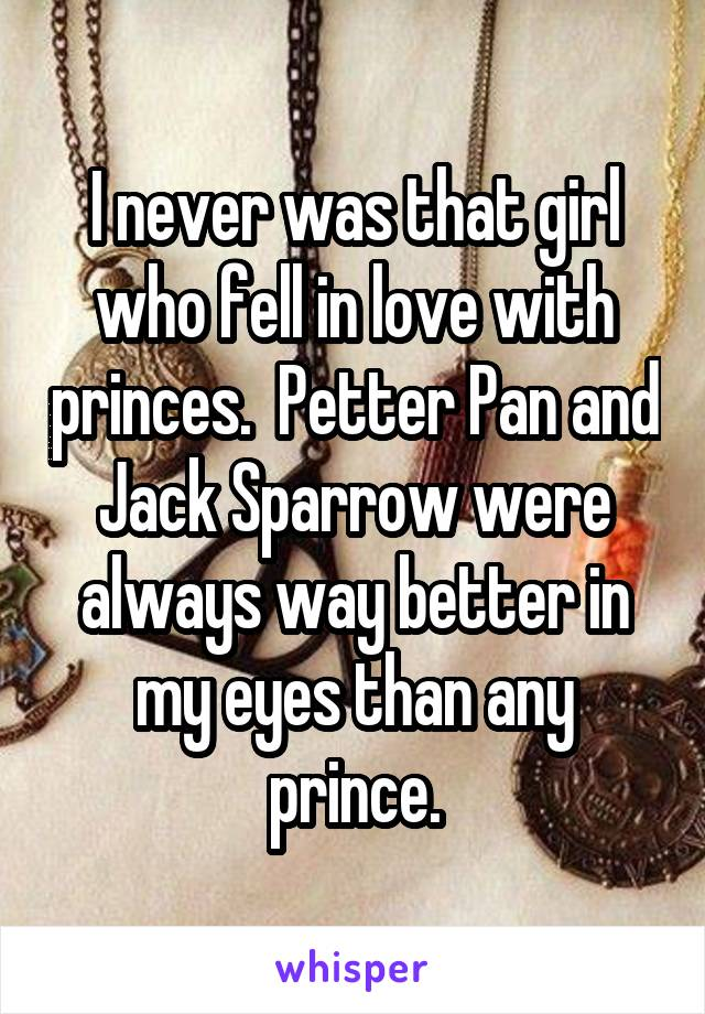 I never was that girl who fell in love with princes.  Petter Pan and Jack Sparrow were always way better in my eyes than any prince.