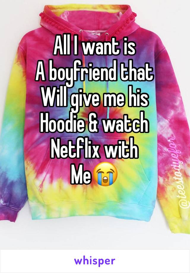 All I want is  A boyfriend that  Will give me his Hoodie & watch Netflix with Me😭