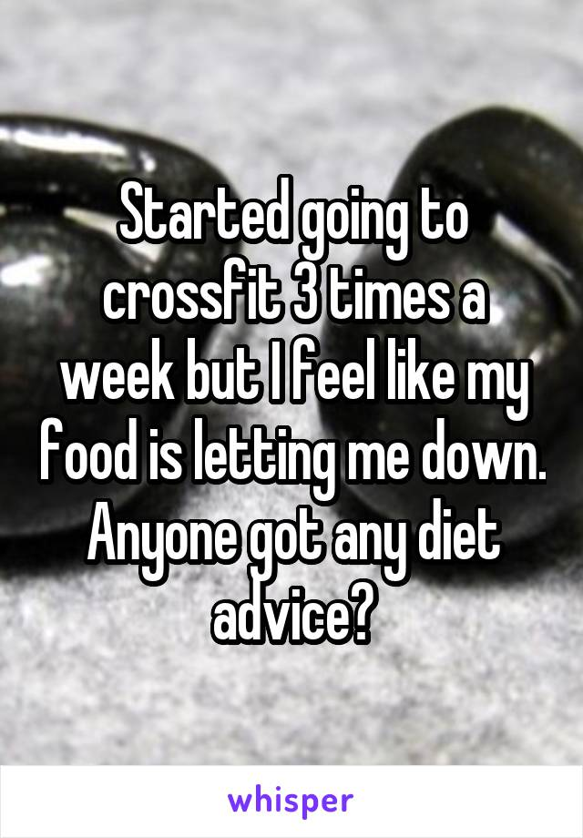 Started going to crossfit 3 times a week but I feel like my food is letting me down. Anyone got any diet advice?