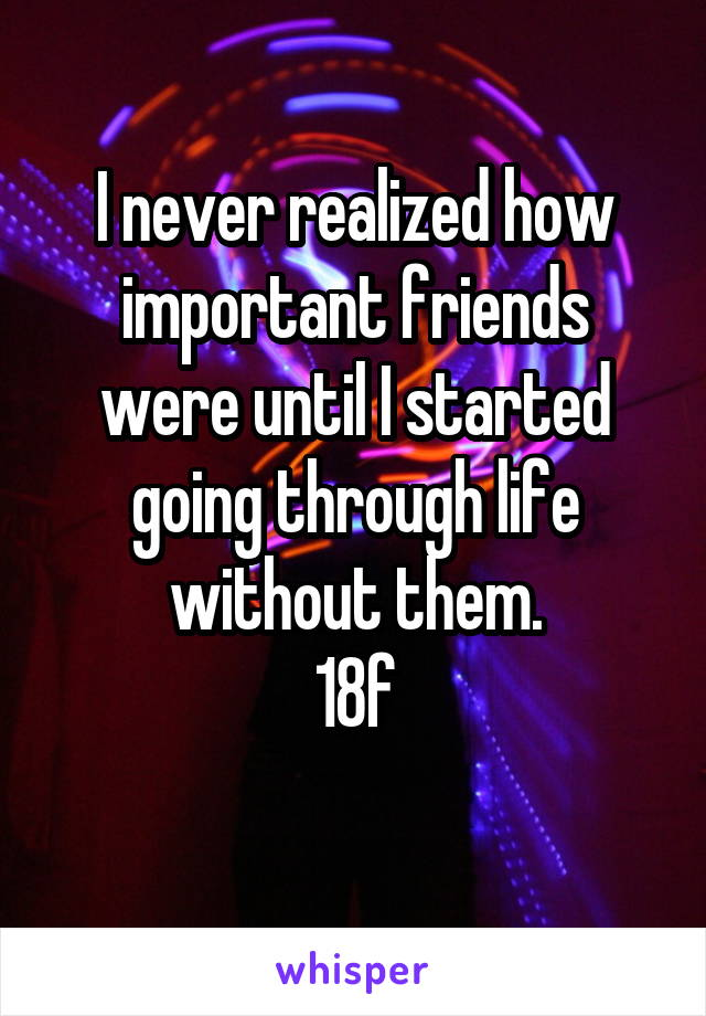I never realized how important friends were until I started going through life without them. 18f