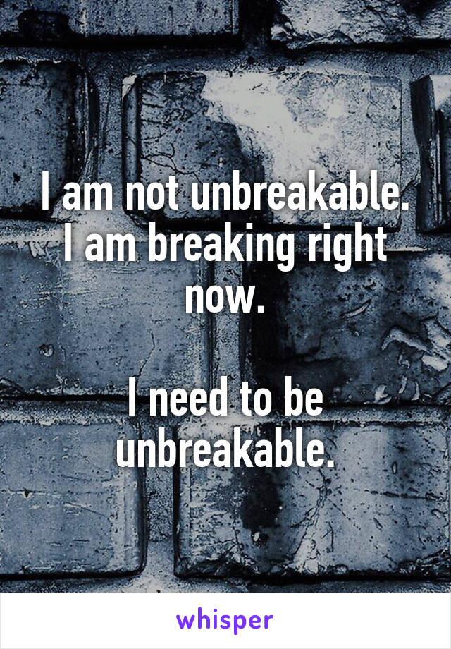I am not unbreakable. I am breaking right now.  I need to be unbreakable.