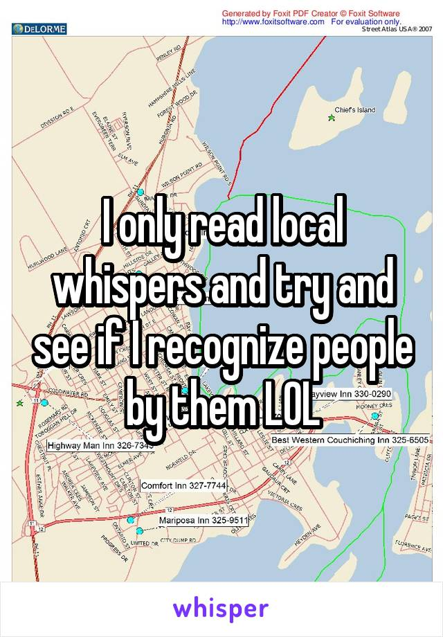 I only read local whispers and try and see if I recognize people by them LOL