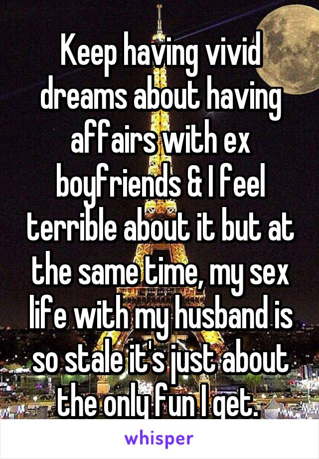 Keep having vivid dreams about having affairs with ex boyfriends & I feel terrible about it but at the same time, my sex life with my husband is so stale it's just about the only fun I get.