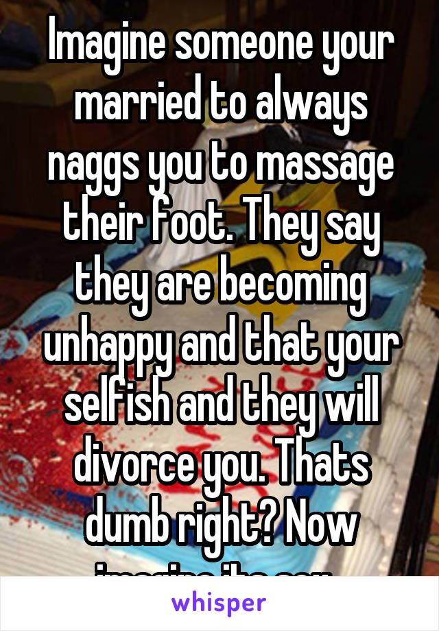 Imagine someone your married to always naggs you to massage their foot. They say they are becoming unhappy and that your selfish and they will divorce you. Thats dumb right? Now imagine its sex.